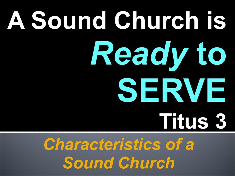 Characteristics of a Sound Church A Sound Church is Ready to SERVE Titus 3