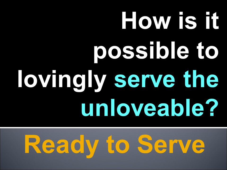 Ready to Serve How is it possible to lovingly serve the unloveable