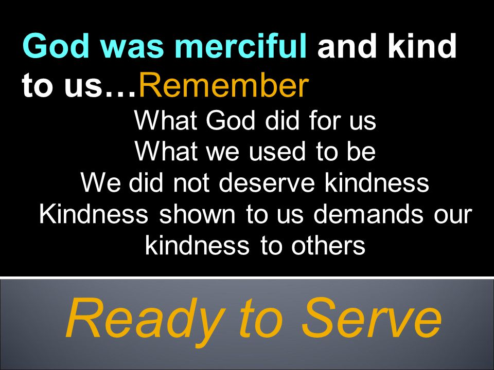 Ready to Serve God was merciful and kind to us…Remember What God did for us What we used to be We did not deserve kindness Kindness shown to us demands our kindness to others