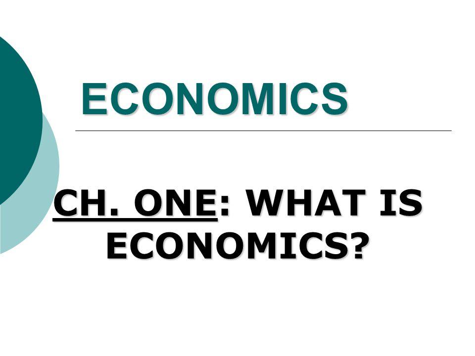 ECONOMICS CH. ONE: WHAT IS ECONOMICS?