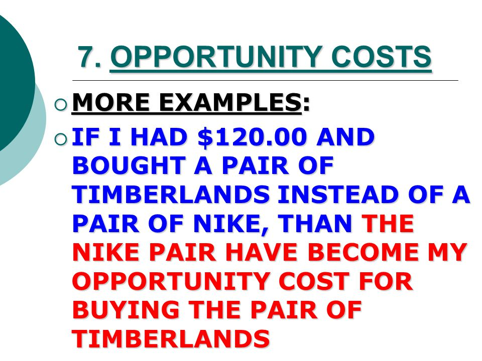 7. OPPORTUNITY COST  THE NEXT BEST THING YOU COULD DO/BUY INSTEAD OF WHAT YOU CHOSE TO DO/BUY  EX.: IF I HAD $5.00 AND CHOSE TO BUY McDONALD'S INSTE