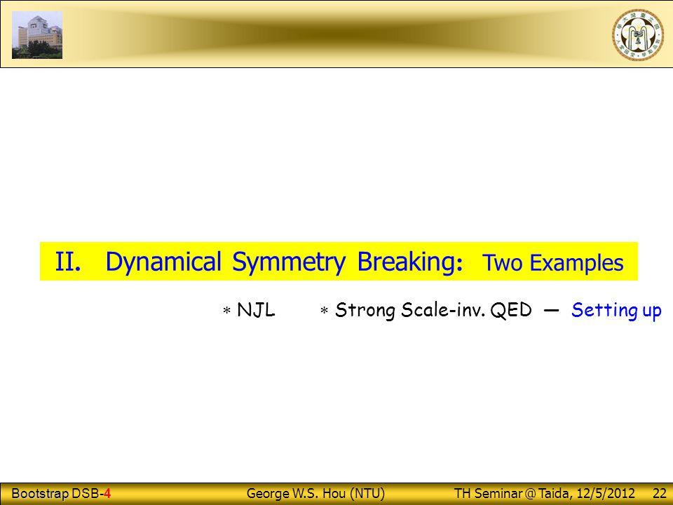 Bootstrap Bootstrap DSB-4 George W.S.Hou (NTU) TH Seminar @ Taida, 12/5/2012 22 II.