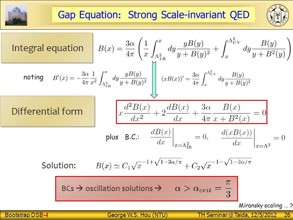 Bootstrap Bootstrap DSB-4 George W.S. Hou (NTU) TH Seminar @ Taida, 12/5/2012 26 noting plus B.C.: Miransky scaling... ? Gap Equation : Strong Scale-i