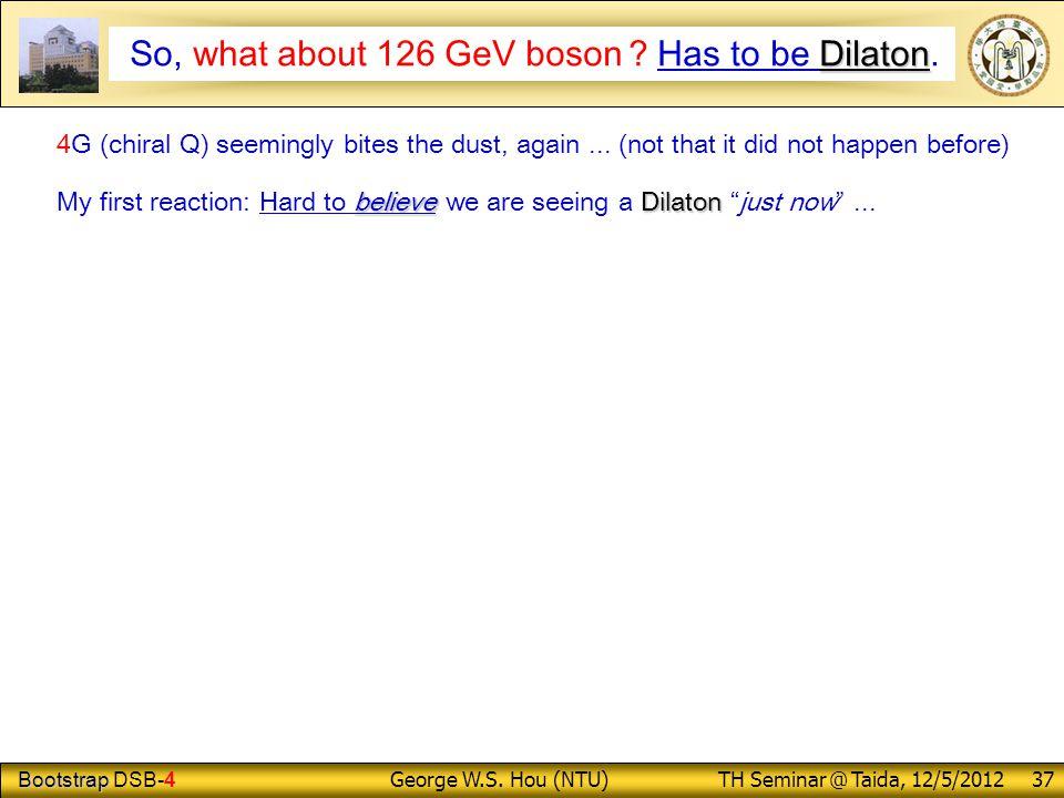 Bootstrap Bootstrap DSB-4 George W.S. Hou (NTU) TH Seminar @ Taida, 12/5/2012 37 Dilaton So, what about 126 GeV boson ? Has to be Dilaton. 4G (chiral