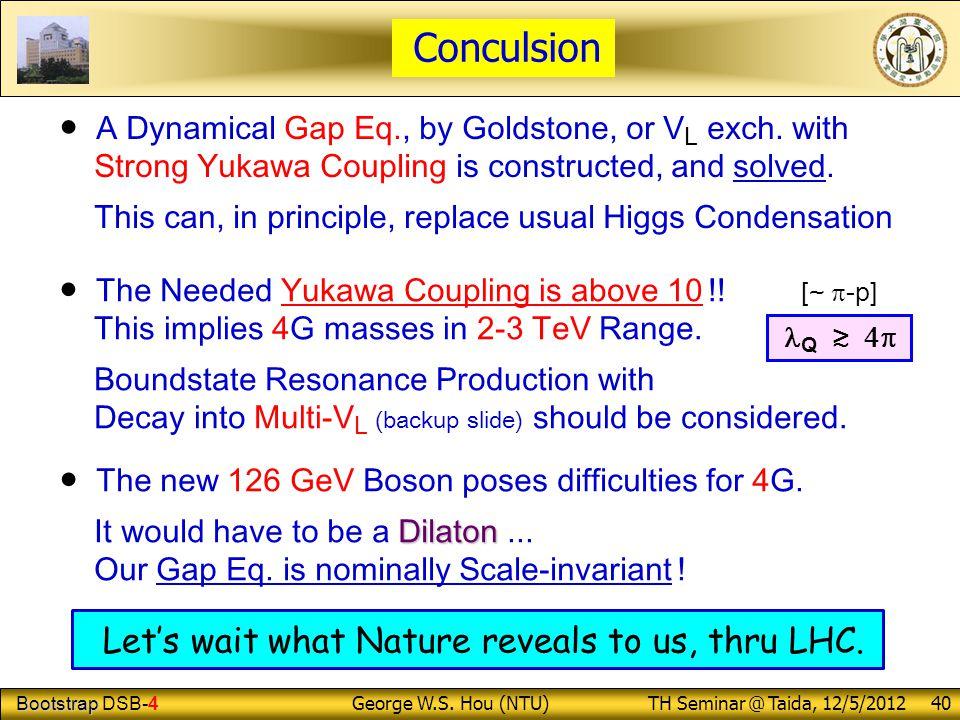 Bootstrap Bootstrap DSB-4 George W.S. Hou (NTU) TH Seminar @ Taida, 12/5/2012 40 Conculsion ● A Dynamical Gap Eq., by Goldstone, or V L exch. with Str
