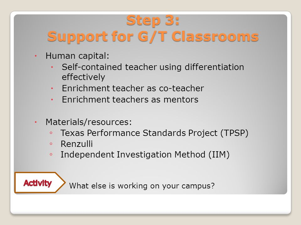 Step 3: Support for G/T Classrooms  Human capital:  Self-contained teacher using differentiation effectively  Enrichment teacher as co-teacher  Enrichment teachers as mentors  Materials/resources: ◦ Texas Performance Standards Project (TPSP) ◦ Renzulli ◦ Independent Investigation Method (IIM) ◦What else is working on your campus?