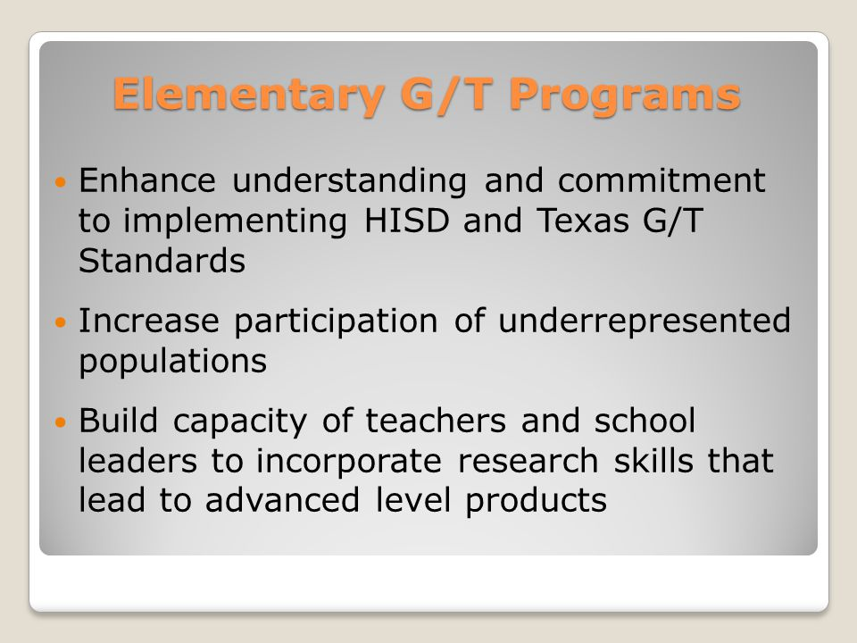 Elementary G/T Programs Enhance understanding and commitment to implementing HISD and Texas G/T Standards Increase participation of underrepresented populations Build capacity of teachers and school leaders to incorporate research skills that lead to advanced level products