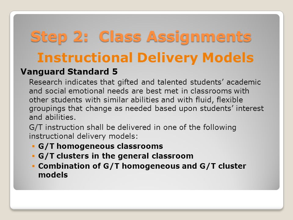 Step 2: Class Assignments Instructional Delivery Models Vanguard Standard 5 Research indicates that gifted and talented students' academic and social emotional needs are best met in classrooms with other students with similar abilities and with fluid, flexible groupings that change as needed based upon students' interest and abilities.