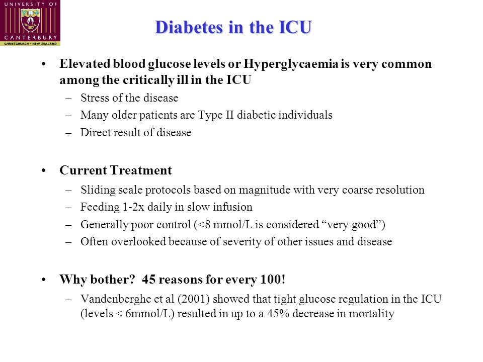 Diabetes in the ICU Elevated blood glucose levels or Hyperglycaemia is very common among the critically ill in the ICU –Stress of the disease –Many older patients are Type II diabetic individuals –Direct result of disease Current Treatment –Sliding scale protocols based on magnitude with very coarse resolution –Feeding 1-2x daily in slow infusion –Generally poor control (<8 mmol/L is considered very good ) –Often overlooked because of severity of other issues and disease Why bother.