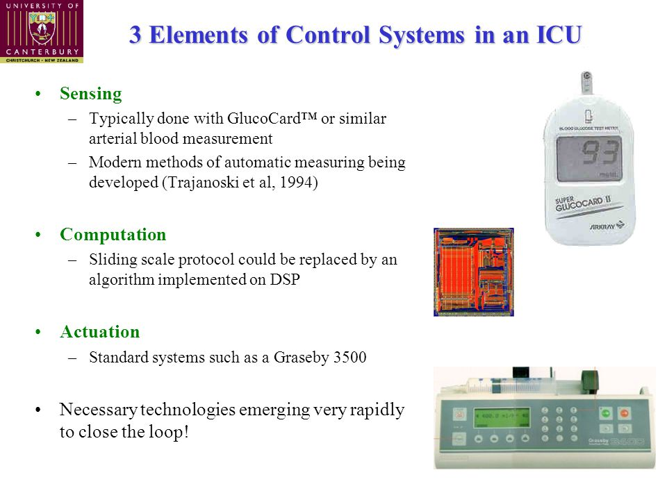 3 Elements of Control Systems in an ICU Sensing –Typically done with GlucoCard™ or similar arterial blood measurement –Modern methods of automatic measuring being developed (Trajanoski et al, 1994) Computation –Sliding scale protocol could be replaced by an algorithm implemented on DSP Actuation –Standard systems such as a Graseby 3500 Necessary technologies emerging very rapidly to close the loop!