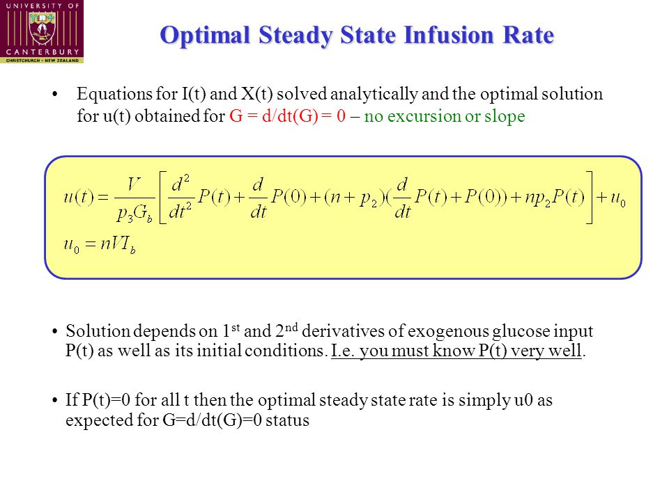 Optimal Steady State Infusion Rate Equations for I(t) and X(t) solved analytically and the optimal solution for u(t) obtained for G = d/dt(G) = 0 – no excursion or slope Solution depends on 1 st and 2 nd derivatives of exogenous glucose input P(t) as well as its initial conditions.
