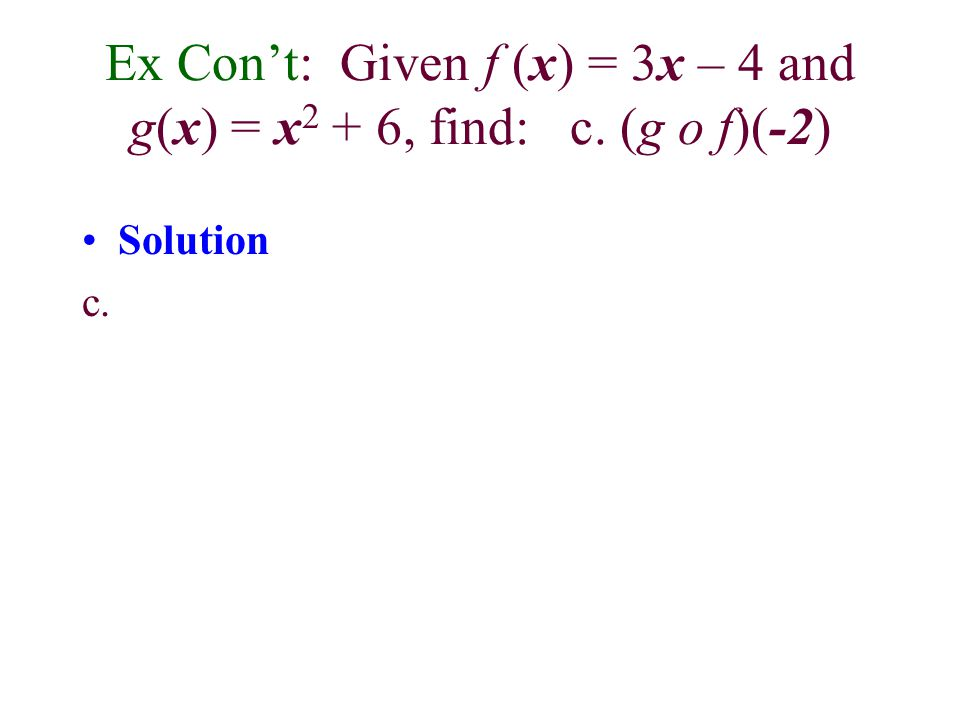 Solution b. Next, we find (g o f )(x), the composition of g with f. Because (g o f )(x) means g(f (x)), we must replace each occurrence of x in the eq