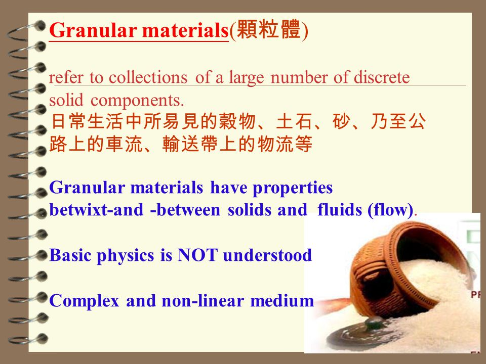 Granular materials( 顆粒體 ) refer to collections of a large number of discrete solid components.