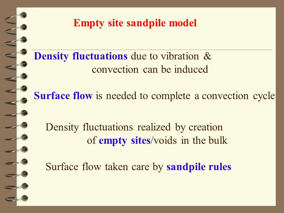 Density fluctuations due to vibration & convection can be induced Surface flow is needed to complete a convection cycle Density fluctuations realized by creation of empty sites/voids in the bulk Surface flow taken care by sandpile rules Empty site sandpile model