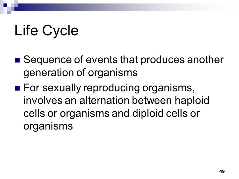 49 Life Cycle Sequence of events that produces another generation of organisms For sexually reproducing organisms, involves an alternation between haploid cells or organisms and diploid cells or organisms