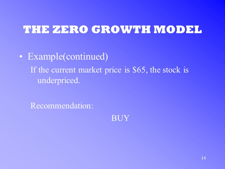 14 THE ZERO GROWTH MODEL Example(continued) If the current market price is $65, the stock is underpriced.