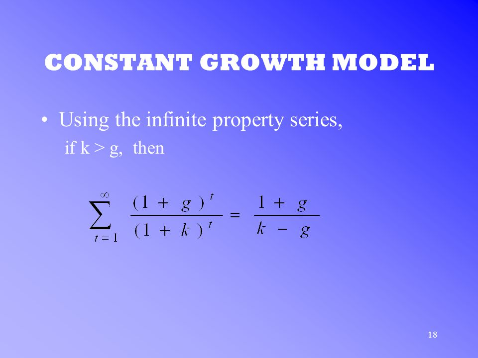 18 CONSTANT GROWTH MODEL Using the infinite property series, if k > g, then