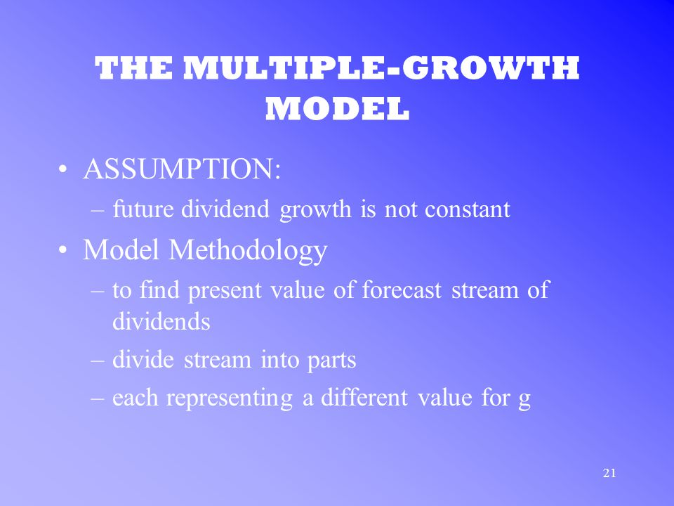 21 THE MULTIPLE-GROWTH MODEL ASSUMPTION: –future dividend growth is not constant Model Methodology –to find present value of forecast stream of dividends –divide stream into parts –each representing a different value for g