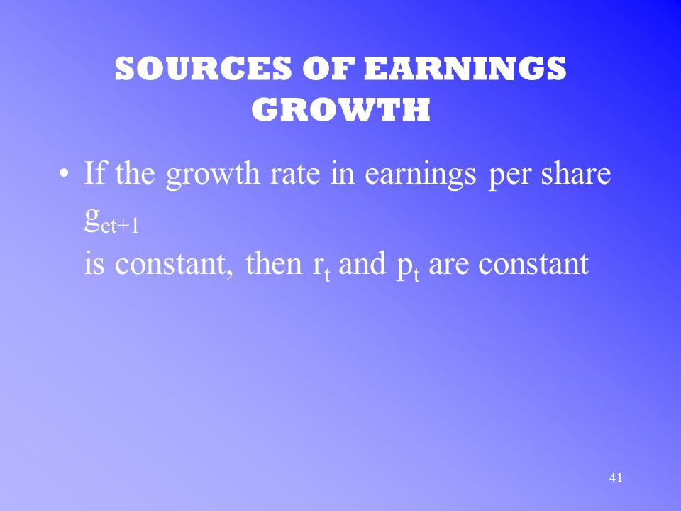 41 SOURCES OF EARNINGS GROWTH If the growth rate in earnings per share g et+1 is constant, then r t and p t are constant