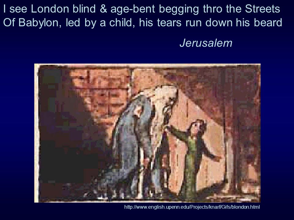 I see London blind & age-bent begging thro the Streets Of Babylon, led by a child, his tears run down his beard Jerusalem http://www.english.upenn.edu/Projects/knarf/Gifs/blondon.html