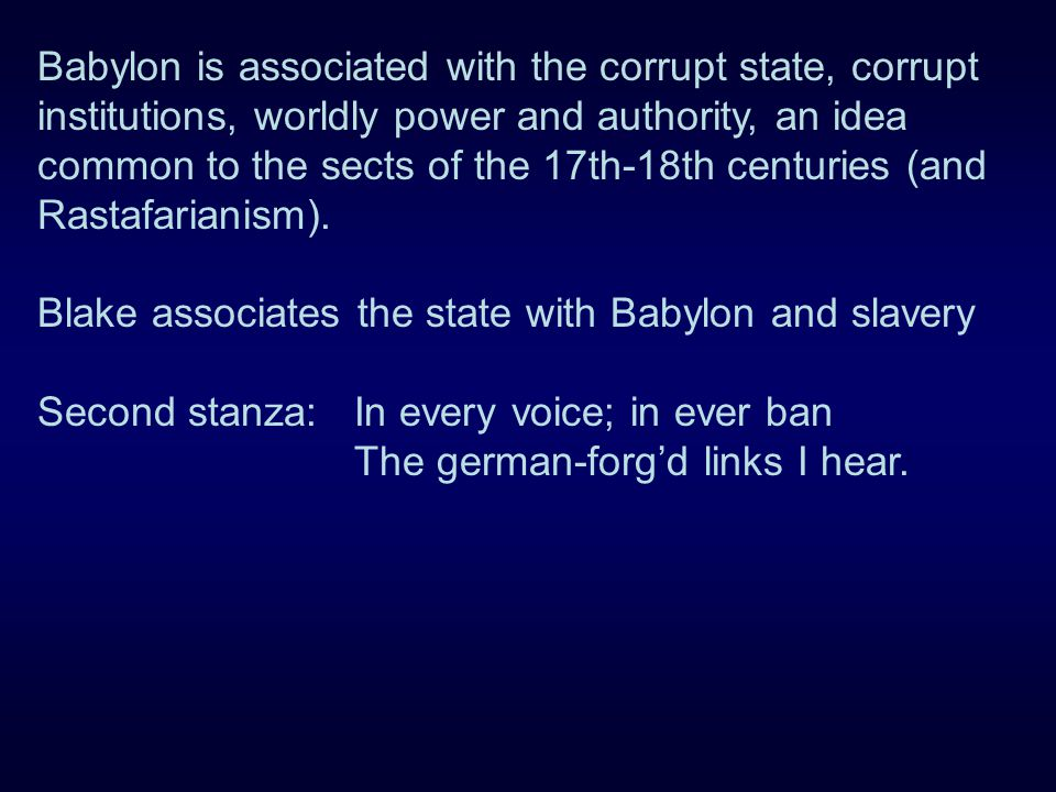 Babylon is associated with the corrupt state, corrupt institutions, worldly power and authority, an idea common to the sects of the 17th-18th centuries (and Rastafarianism).