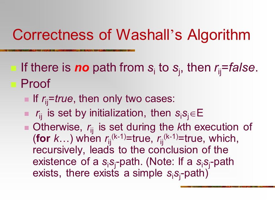 Correctness of Washall ' s Algorithm If there is no path from s i to s j, then r ij =false. Proof If r ij =true, then only two cases: r ij is set by i
