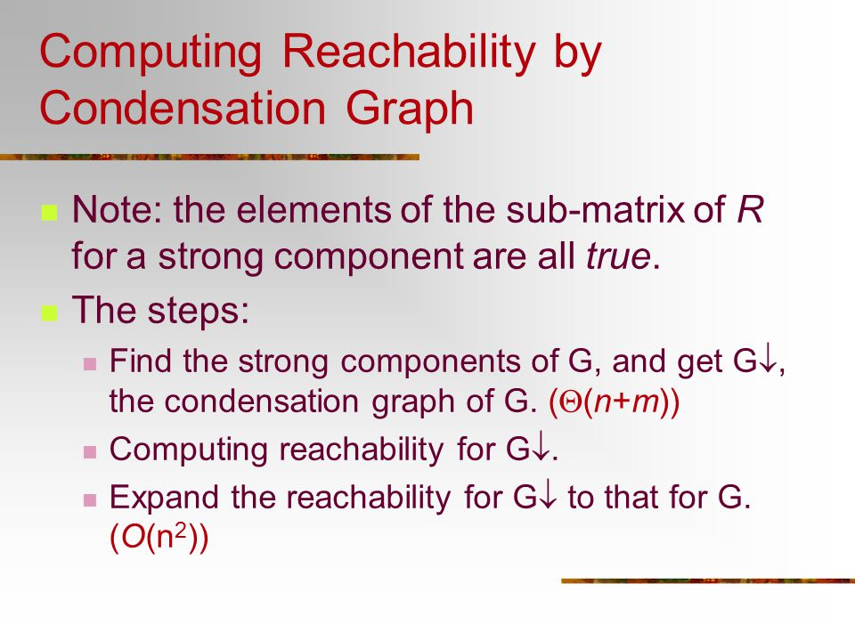 Computing Reachability by Condensation Graph Note: the elements of the sub-matrix of R for a strong component are all true. The steps: Find the strong