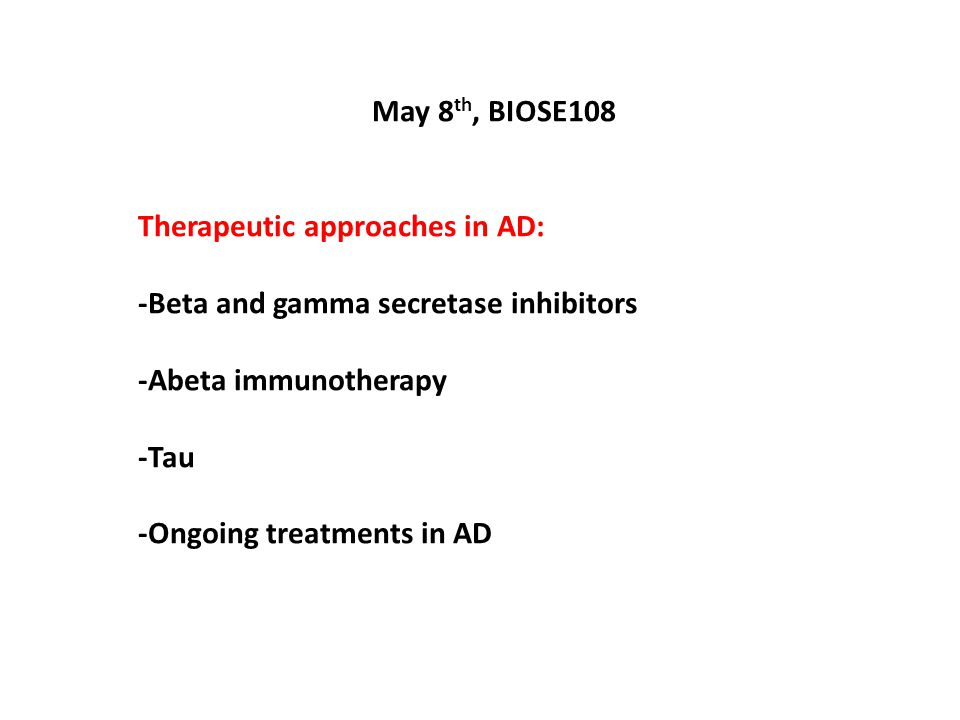 May 8 th, BIOSE108 Therapeutic approaches in AD: -Beta and gamma secretase inhibitors -Abeta immunotherapy -Tau -Ongoing treatments in AD
