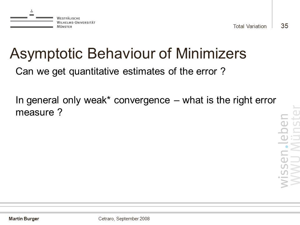 Martin Burger Total Variation 35 Cetraro, September 2008 Asymptotic Behaviour of Minimizers Can we get quantitative estimates of the error .