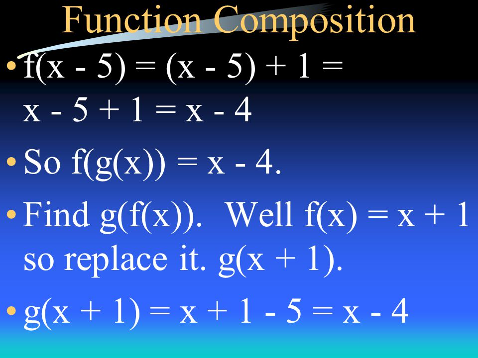 Function Composition Given g(x) = x - 5 and f(x) = x + 1, find f(g(x)). g(x) = x - 5 so replace it. f(g(x)) = f(x - 5) Now replace x with x - 5 in f(x