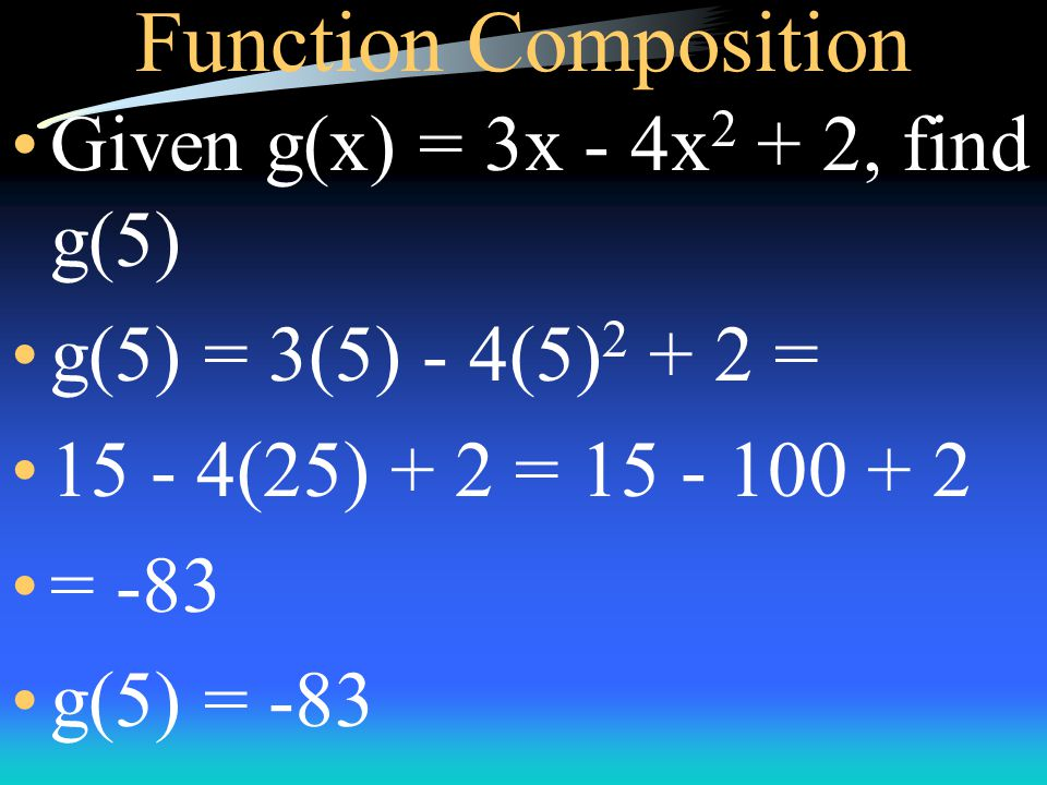 Function Composition Given g(x) = 3x - 4x 2 + 2, find g(5) g(5) = 3(5) - 4(5) 2 + 2 = 15 - 4(25) + 2 = 15 - 100 + 2 = -83 g(5) = -83