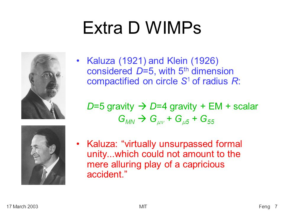 17 March 2003MITFeng 7 Extra D WIMPs Kaluza (1921) and Klein (1926) considered D=5, with 5 th dimension compactified on circle S 1 of radius R: D=5 gravity  D=4 gravity + EM + scalar G MN  G  + G  5 + G 55 Kaluza: virtually unsurpassed formal unity...which could not amount to the mere alluring play of a capricious accident.