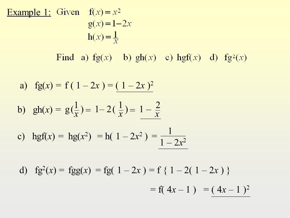 Example 1: a) fg(x) =f ( 1 – 2x )= ( 1 – 2x ) 2 b) gh(x) = c) hgf(x) =hg(x 2 )= h( 1 – 2x 2 ) d) fg 2 (x) =fgg(x)= fg( 1 – 2x )= f { 1 – 2( 1 – 2x ) } = f( 4x – 1 )= ( 4x – 1 ) 2 g (g ( x 1 ) = 1– 2 ( x 1 ) = x 2 1 – = 1 1 – 2x 2