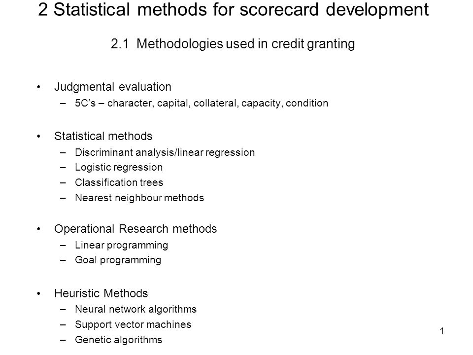 1 2 Statistical methods for scorecard development 2.1 Methodologies used in credit granting Judgmental evaluation –5C's – character, capital, collateral, capacity, condition Statistical methods –Discriminant analysis/linear regression –Logistic regression –Classification trees –Nearest neighbour methods Operational Research methods –Linear programming –Goal programming Heuristic Methods –Neural network algorithms –Support vector machines –Genetic algorithms