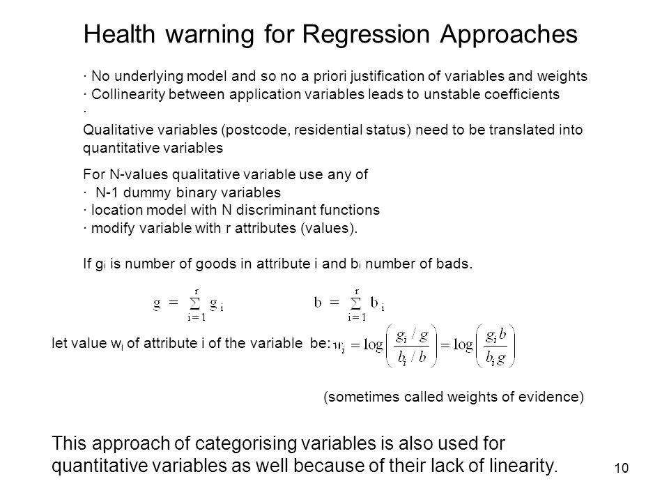 10 Health warning for Regression Approaches · No underlying model and so no a priori justification of variables and weights · Collinearity between application variables leads to unstable coefficients · Qualitative variables (postcode, residential status) need to be translated into quantitative variables For N-values qualitative variable use any of · N-1 dummy binary variables · location model with N discriminant functions · modify variable with r attributes (values).