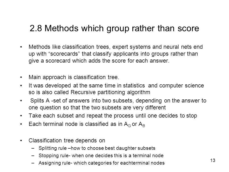 13 2.8 Methods which group rather than score Methods like classification trees, expert systems and neural nets end up with scorecards that classify applicants into groups rather than give a scorecard which adds the score for each answer.