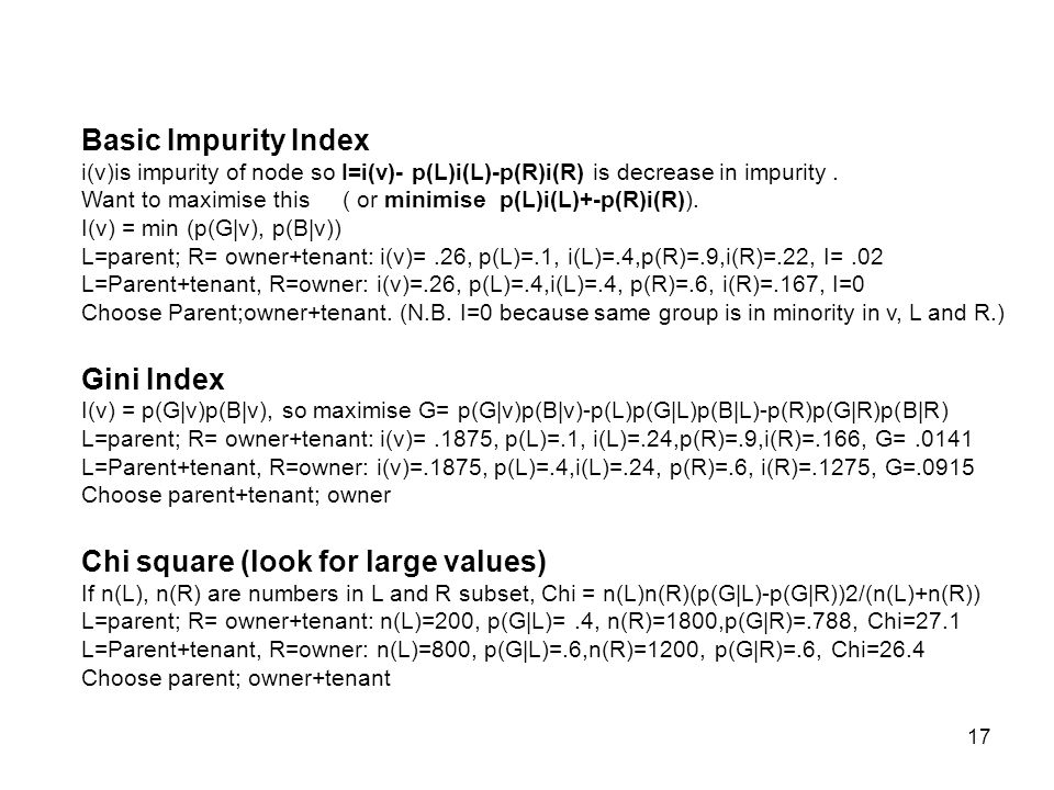 17 Basic Impurity Index i(v)is impurity of node so I=i(v)- p(L)i(L)-p(R)i(R) is decrease in impurity.