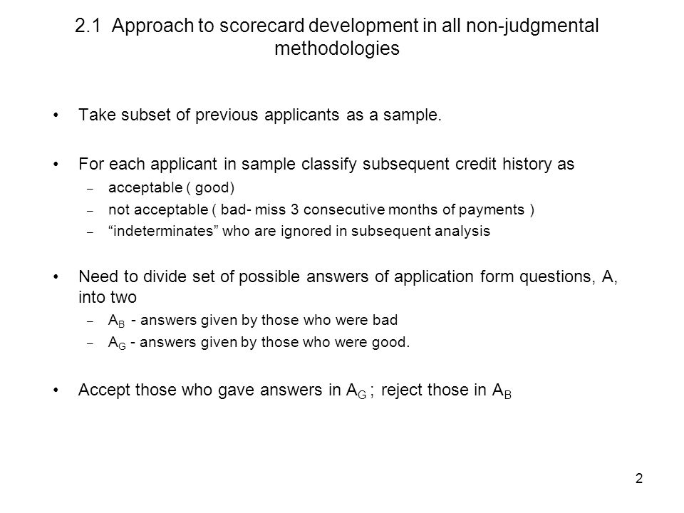 2 2.1 Approach to scorecard development in all non-judgmental methodologies Take subset of previous applicants as a sample.