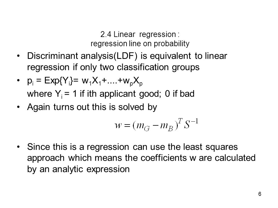 6 2.4 Linear regression : regression line on probability Discriminant analysis(LDF) is equivalent to linear regression if only two classification groups p i = Exp{Y i }= w 1 X 1 +....+w p X p where Y i = 1 if ith applicant good; 0 if bad Again turns out this is solved by Since this is a regression can use the least squares approach which means the coefficients w are calculated by an analytic expression