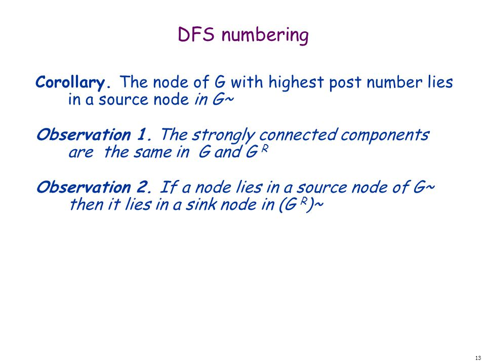 13 DFS numbering Corollary. The node of G with highest post number lies in a source node in G~ Observation 1. The strongly connected components are th