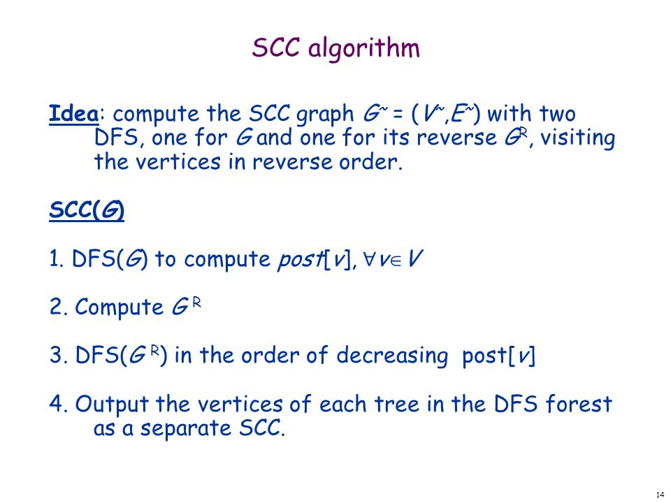 14 SCC algorithm Idea: compute the SCC graph G ~ = (V ~,E ~ ) with two DFS, one for G and one for its reverse G R, visiting the vertices in reverse order.