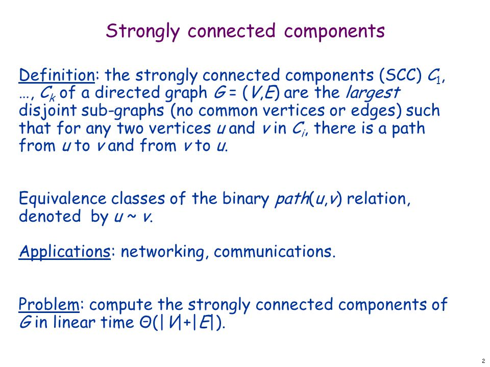 2 Definition: the strongly connected components (SCC) C 1, …, C k of a directed graph G = (V,E) are the largest disjoint sub-graphs (no common vertices or edges) such that for any two vertices u and v in C i, there is a path from u to v and from v to u.