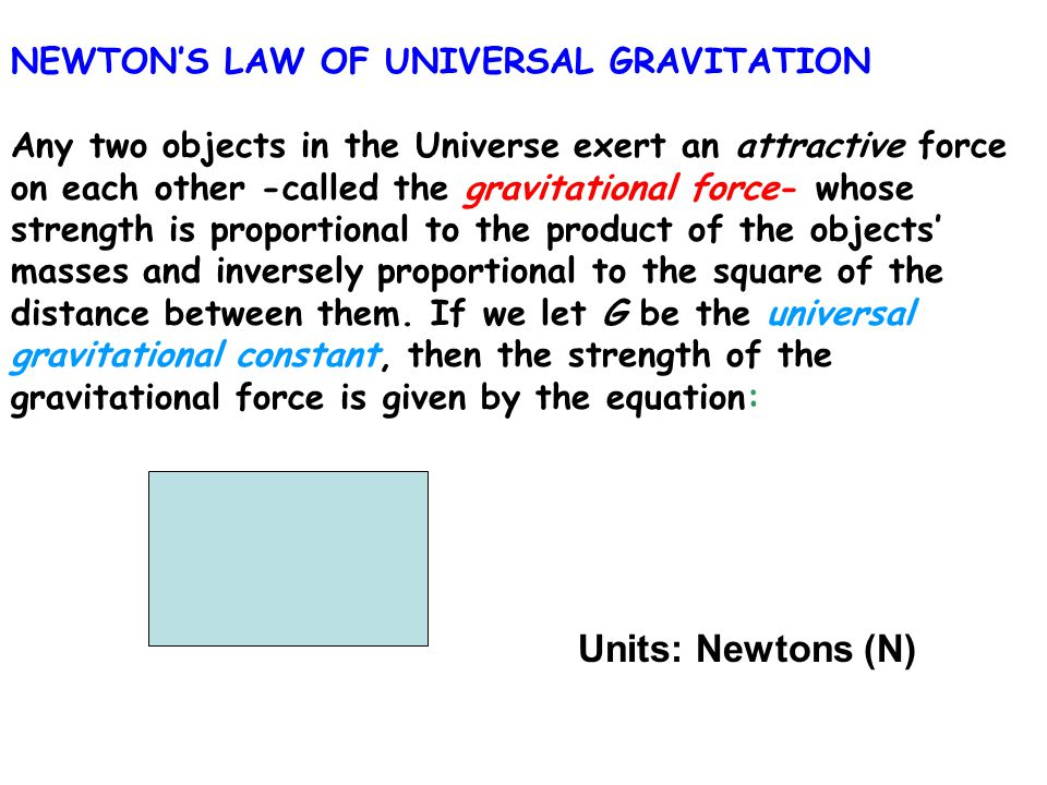 NEWTON'S LAW OF UNIVERSAL GRAVITATION Any two objects in the Universe exert an attractive force on each other -called the gravitational force- whose strength is proportional to the product of the objects' masses and inversely proportional to the square of the distance between them.