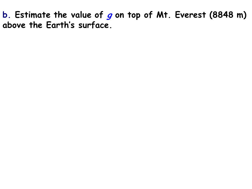 b. Estimate the value of g on top of Mt. Everest (8848 m) above the Earth's surface.