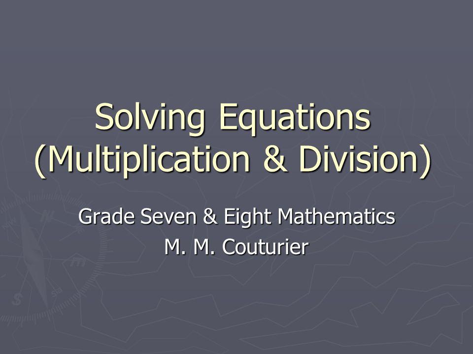 Solving Equations (Multiplication & Division) Grade Seven & Eight Mathematics M. M. Couturier