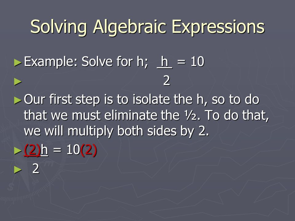 Solving Algebraic Expressions ► Example: Solve for h; h = 10 ► 2 ► Our first step is to isolate the h, so to do that we must eliminate the ½.
