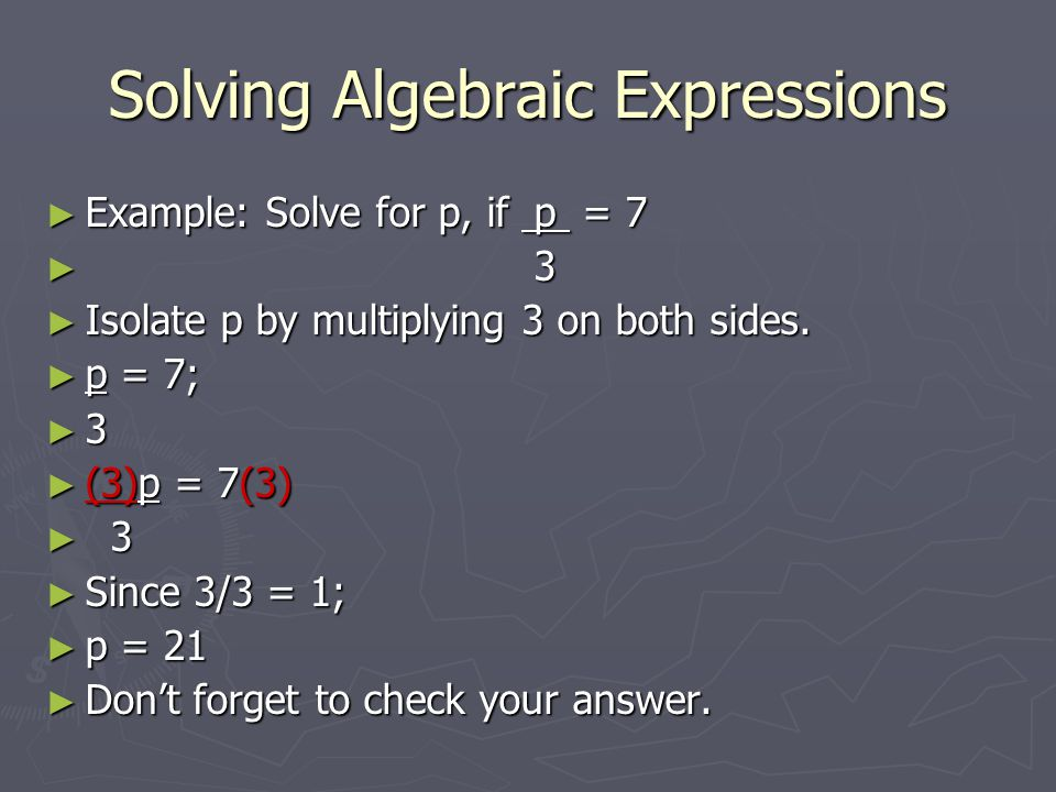 Solving Algebraic Expressions ► Example: Solve for p, if p = 7 ► 3 ► Isolate p by multiplying 3 on both sides.