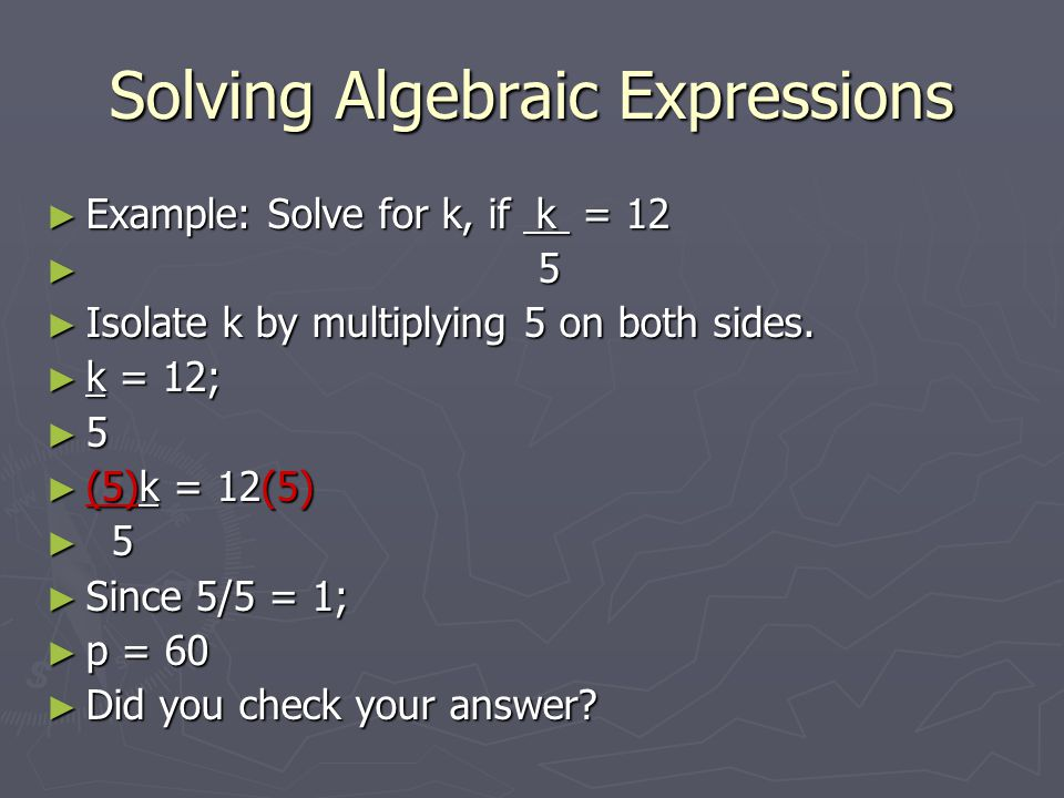 Solving Algebraic Expressions ► Example: Solve for k, if k = 12 ► 5 ► Isolate k by multiplying 5 on both sides. ► k = 12; ► 5 ► (5)k = 12(5) ► 5 ► Sin