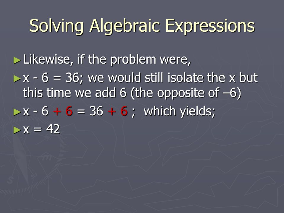 Solving Algebraic Expressions ► Likewise, if the problem were, ► x - 6 = 36; we would still isolate the x but this time we add 6 (the opposite of –6) ► x - 6 + 6 = 36 + 6 ; which yields; ► x = 42