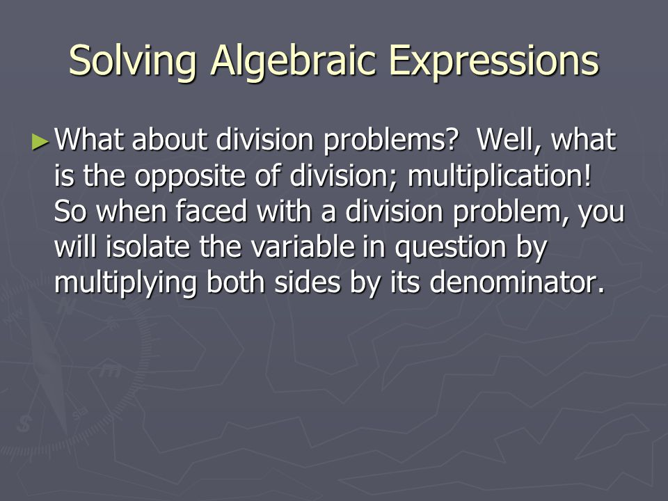 Solving Algebraic Expressions ► What about division problems? Well, what is the opposite of division; multiplication! So when faced with a division pr